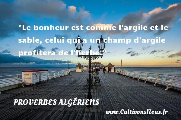 Le bonheur est comme l argile et le sable, celui qui a un champ d argile profitera de l herbe.  Un Proverbe Algérien PROVERBES ALGÉRIENS - Proverbes Algériens - Proverbes philosophiques