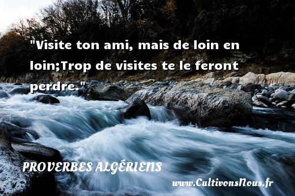 Proverbes Algériens - Proverbes philosophiques - Visite ton ami, mais de loin en loin;Trop de visites te le feront perdre.  Un Proverbe Algérien PROVERBES ALGÉRIENS