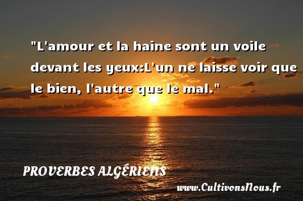 Proverbes Algériens - Proverbes philosophiques - L amour et la haine sont un voile devant les yeux:L un ne laisse voir que le bien, l autre que le mal.  Un Proverbe Algérien PROVERBES ALGÉRIENS