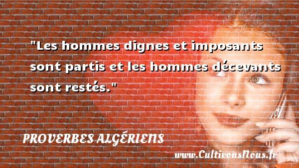Les hommes dignes et imposants sont partis et les hommes décevants sont restés. Un Proverbe Algérien PROVERBES ALGÉRIENS - Proverbes Algériens - Proverbes philosophiques