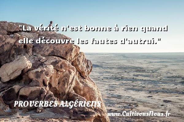 La vérité n est bonne à rien quand elle découvre les fautes d autrui. Un Proverbe Algérien PROVERBES ALGÉRIENS - Proverbes Algériens - Proverbes fun