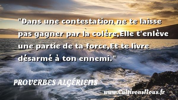 Dans une contestation ne te laisse pas gagner par la colère,Elle t enlève une partie de ta force,Et te livre désarmé à ton ennemi. Un Proverbe Algérien PROVERBES ALGÉRIENS - Proverbes Algériens - Proverbe colère