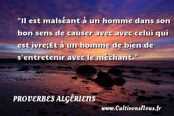 Il est malséant à un homme dans son bon sens de causer avec avec celui qui est ivre;Et à un homme de bien de s entretenir avec le méchant. Un Proverbe Algérien PROVERBES ALGÉRIENS - Proverbes Algériens