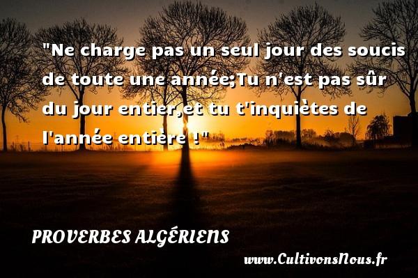 Ne charge pas un seul jour des soucis de toute une année;Tu n est pas sûr du jour entier,et tu t inquiètes de l année entière ! Un Proverbe Algérien PROVERBES ALGÉRIENS - Proverbes Algériens