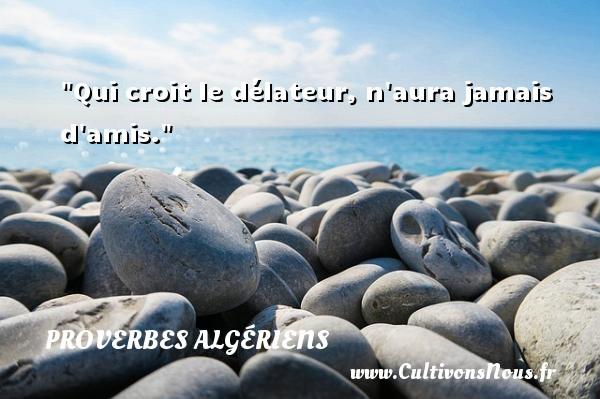 Qui croit le délateur, n aura jamais d amis. Un Proverbe Algérien PROVERBES ALGÉRIENS - Proverbes Algériens