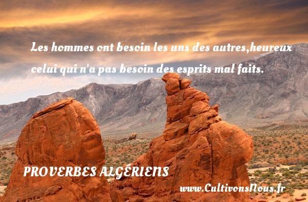 Les hommes ont besoin les uns des autres,heureux celui qui n a pas besoin des esprits mal faits. Un Proverbe Algérien PROVERBES ALGÉRIENS - Proverbes Algériens - Proverbes esprit