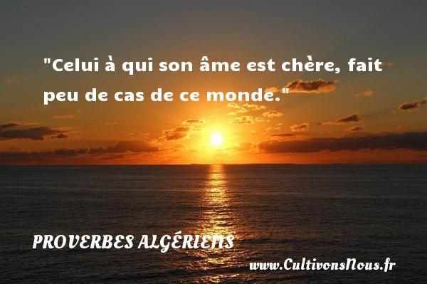 Celui à qui son âme est chère, fait peu de cas de ce monde. Un Proverbe Algérien PROVERBES ALGÉRIENS - Proverbes Algériens