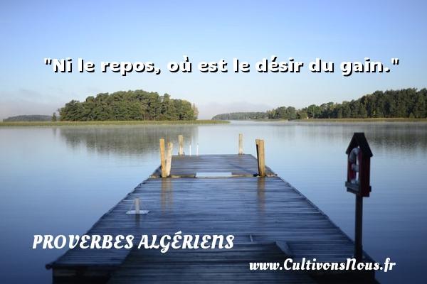 Ni le repos, où est le désir du gain. Un Proverbe Algérien PROVERBES ALGÉRIENS - Proverbes Algériens - Proverbe désir