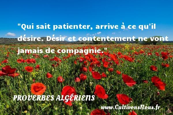 Qui sait patienter, arrive à ce qu il désire. Désir et contentement ne vont jamais de compagnie. Un Proverbe Algérien PROVERBES ALGÉRIENS - Proverbes Algériens - Proverbe désir