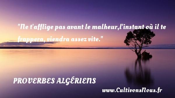 Ne t afflige pas avant le malheur,l instant où il te frappera, viendra assez vite. Un Proverbe Algérien PROVERBES ALGÉRIENS - Proverbes Algériens
