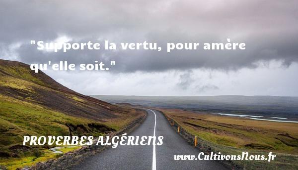 Proverbes Algériens - Proverbes vertu - Supporte la vertu, pour amère qu elle soit. Un Proverbe Algérien PROVERBES ALGÉRIENS