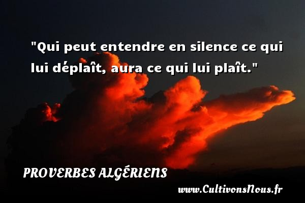 Proverbes Algériens - Qui peut entendre en silence ce qui lui déplaît, aura ce qui lui plaît. Un Proverbe Algérien PROVERBES ALGÉRIENS
