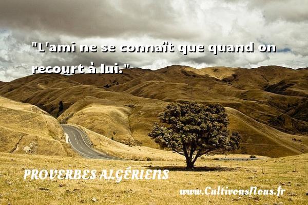 L ami ne se connaît que quand on recourt à lui. Un Proverbe Algérien PROVERBES ALGÉRIENS - Proverbes Algériens