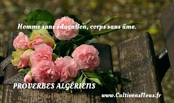 Proverbes Algériens - Proverbes éducation - Homme sans éducation, corps sans âme. Un Proverbe Algérien PROVERBES ALGÉRIENS