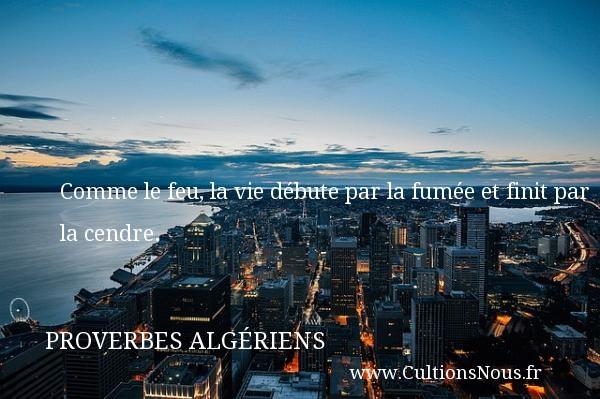 Comme le feu, la vie débute par la fumée et finit par la cendre. Un Proverbe Algérien PROVERBES ALGÉRIENS - Proverbes Algériens