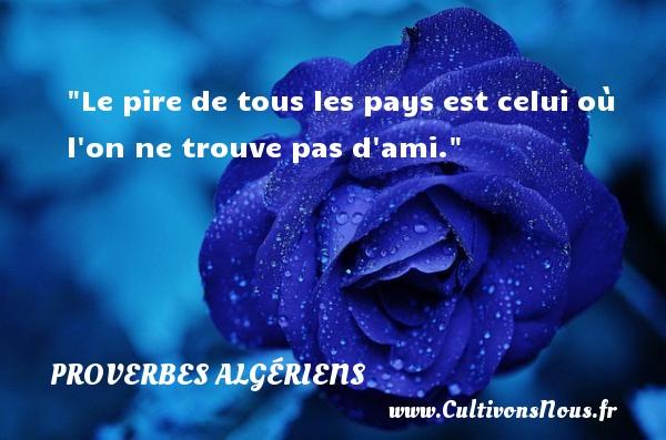Le pire de tous les pays est celui où l on ne trouve pas d ami. Un Proverbe Algérien PROVERBES ALGÉRIENS - Proverbes Algériens
