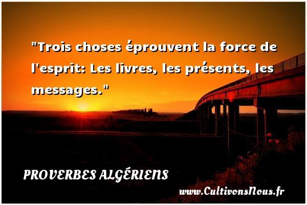 Proverbes Algériens - Trois choses éprouvent la force de l esprit: Les livres, les présents, les messages. Un Proverbe Algérien PROVERBES ALGÉRIENS