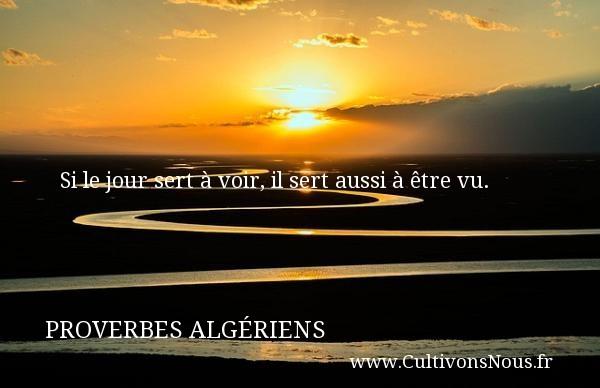 Proverbes Algériens - Si le jour sert à voir, il sert aussi à être vu. Un Proverbe Algérien PROVERBES ALGÉRIENS
