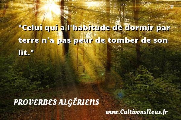 Celui qui a l habitude de dormir par terre n a pas peur de tomber de son lit. Un Proverbe Algérien PROVERBES ALGÉRIENS - Proverbes Algériens