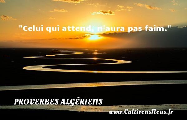 Celui qui attend, n aura pas faim. Un Proverbe Algérien PROVERBES ALGÉRIENS - Proverbes Algériens