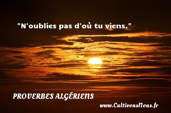 N oublies pas d où tu viens. Un Proverbe Algérien PROVERBES ALGÉRIENS - Proverbes Algériens