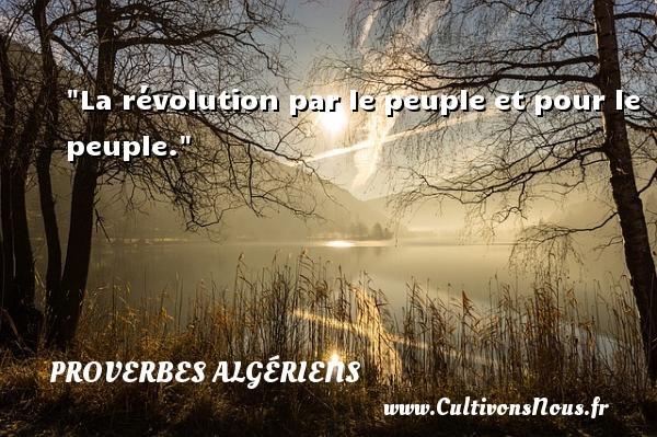 La révolution par le peuple et pour le peuple. Un Proverbe Algérien PROVERBES ALGÉRIENS - Proverbes Algériens