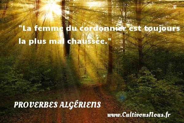 La femme du cordonnier est toujours la plus mal chaussée. Un Proverbe Algérien PROVERBES ALGÉRIENS - Proverbes Algériens