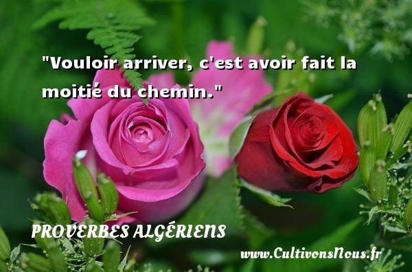 Vouloir arriver, c est avoir fait la moitié du chemin. Un Proverbe Algérien PROVERBES ALGÉRIENS - Proverbes Algériens