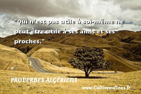 Qui n est pas utile à soi-même ne peut être utile à ses amis et ses proches. Un Proverbe Algérien PROVERBES ALGÉRIENS - Proverbes Algériens