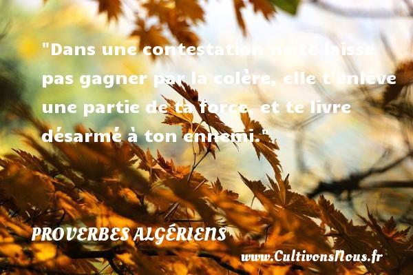Dans une contestation ne te laisse pas gagner par la colère, elle t enlève une partie de ta force, et te livre désarmé à ton ennemi. Un Proverbe Algérien PROVERBES ALGÉRIENS - Proverbes Algériens - Proverbe colère