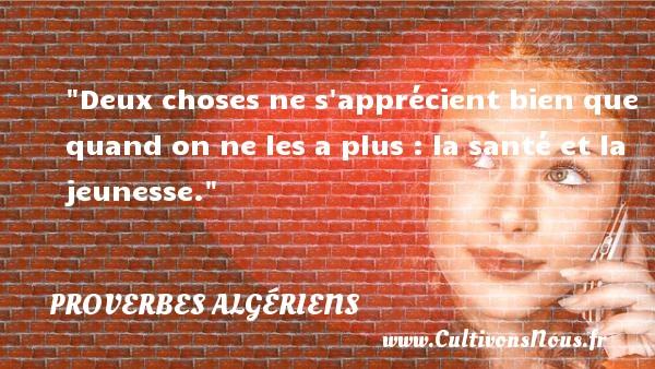 Deux choses ne s apprécient bien que quand on ne les a plus : la santé et la jeunesse. Un Proverbe Algérien PROVERBES ALGÉRIENS - Proverbes Algériens