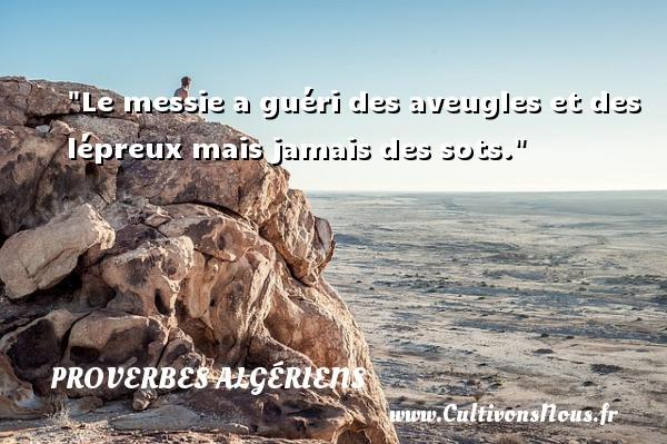 Le messie a guéri des aveugles et des lépreux mais jamais des sots. Un Proverbe Algérien PROVERBES ALGÉRIENS - Proverbes Algériens