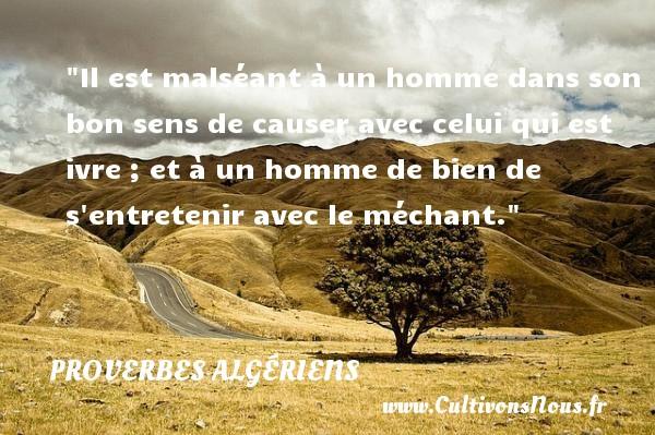 Il est malséant à un homme dans son bon sens de causer avec celui qui est ivre ; et à un homme de bien de s entretenir avec le méchant. Un Proverbe Algérien PROVERBES ALGÉRIENS - Proverbes Algériens