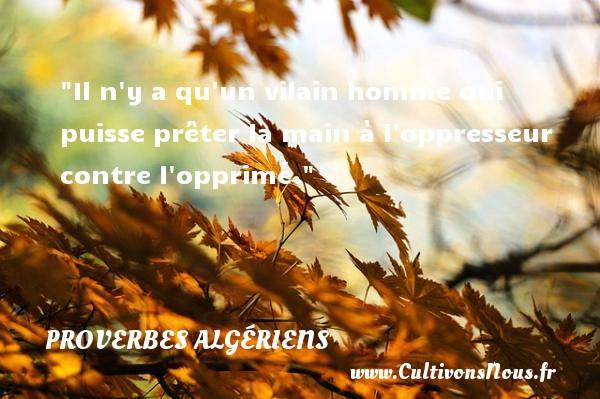 Il n y a qu un vilain homme qui puisse prêter la main à l oppresseur contre l opprimé. Un Proverbe Algérien PROVERBES ALGÉRIENS - Proverbes Algériens