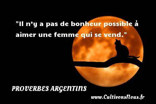 Proverbes argentins - Proverbe bonheur - Il n'y a pas de bonheur possible à aimer une femme qui se vend. Un Proverbe argentin PROVERBES ARGENTINS