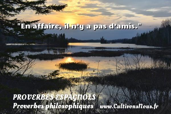 En affaire, il n'y a pas d'amis.  Un Proverbe espagnol PROVERBES ESPAGNOLS - Proverbes espagnols - Proverbes philosophiques