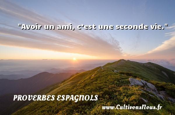 Avoir un ami, c'est une seconde vie. Un Proverbe espagnol PROVERBES ESPAGNOLS - Proverbes philosophiques