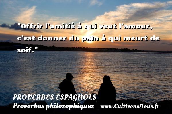 Proverbes espagnols - Proverbes philosophiques - Offrir l amitié à qui veut l amour, c est donner du pain à qui meurt de soif. Un Proverbe espagnol PROVERBES ESPAGNOLS