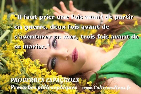 Proverbes espagnols - Proverbes philosophiques - Il faut prier une fois avant de partir en guerre, deux fois avant de s aventurer en mer, trois fois avant de se marier. Un Proverbe espagnol PROVERBES ESPAGNOLS