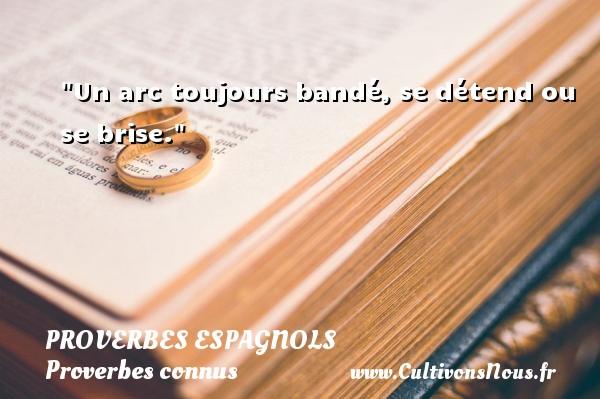 Un arc toujours bandé, se détend ou se brise. Un Proverbe espagnol PROVERBES ESPAGNOLS - Proverbes connus - Proverbes philosophiques