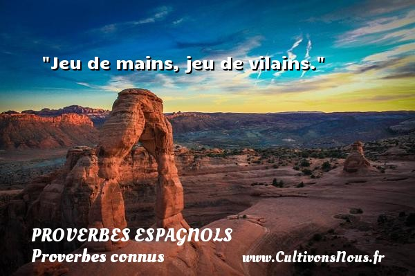 Proverbes espagnols - Proverbes connus - Jeu de mains, jeu de vilains. Un Proverbe espagnol PROVERBES ESPAGNOLS