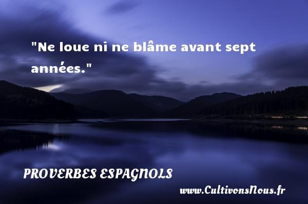Ne loue ni ne blâme avant sept années. Un Proverbe espagnol PROVERBES ESPAGNOLS - Proverbes philosophiques