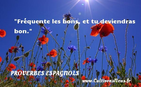 Fréquente les bons, et tu deviendras bon. Un Proverbe espagnol PROVERBES ESPAGNOLS - Proverbes philosophiques