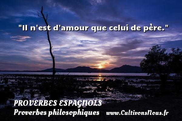 Il n est d amour que celui de père. Un Proverbe espagnol PROVERBES ESPAGNOLS - Proverbes philosophiques