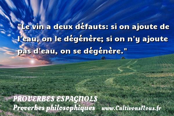 Proverbes espagnols - Proverbes philosophiques - Le vin a deux défauts: si on ajoute de l eau, on le dégénère; si on n y ajoute pas d eau, on se dégénère. Un Proverbe espagnol PROVERBES ESPAGNOLS