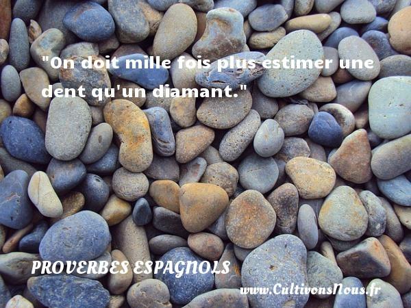 On doit mille fois plus estimer une dent qu un diamant. Un Proverbe espagnol PROVERBES ESPAGNOLS - Proverbes philosophiques