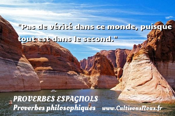 Proverbes espagnols - Proverbes philosophiques - Pas de vérité dans ce monde, puisque tout est dans le second. Un Proverbe espagnol PROVERBES ESPAGNOLS