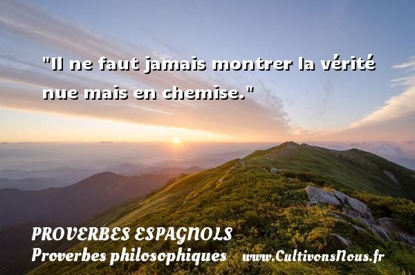 Il ne faut jamais montrer la vérité nue mais en chemise. Un Proverbe espagnol PROVERBES ESPAGNOLS - Proverbes philosophiques