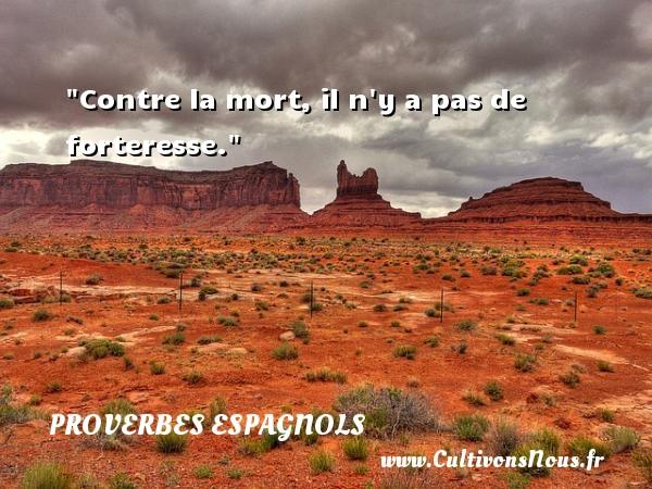 Contre la mort, il n y a pas de forteresse. Un Proverbe espagnol PROVERBES ESPAGNOLS - Proverbes philosophiques