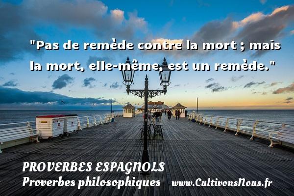 Pas de remède contre la mort ; mais la mort, elle-même, est un remède. Un Proverbe espagnol PROVERBES ESPAGNOLS - Proverbes philosophiques